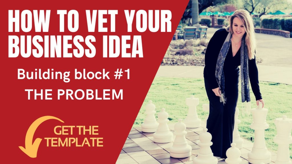 1 – HOW TO VET YOUR BUSINESS IDEA and get it right – #1: The Problem.