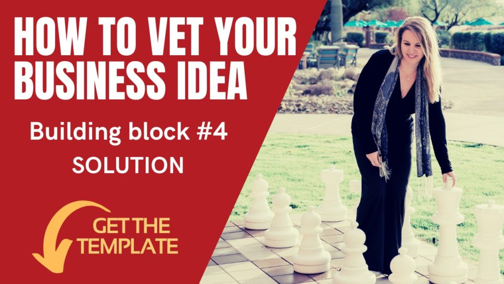 4 – HOW TO VET YOUR BUSINESS IDEA and get it right – #4: The solution.