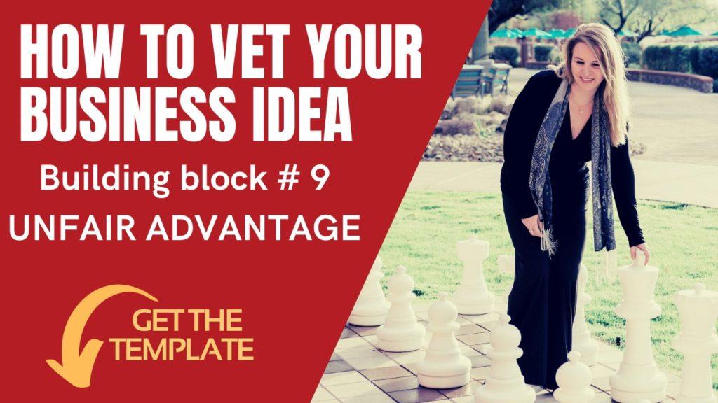 9 – HOW TO VET YOUR BUSINESS IDEA – Building Block #9 Unfair Advantage